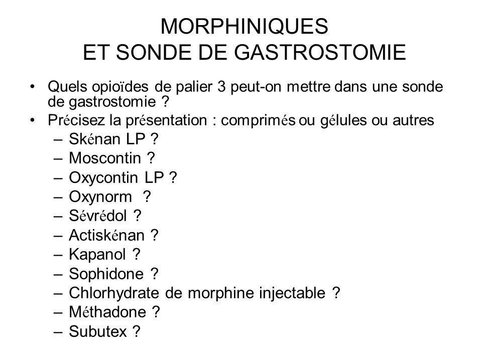 MORPHINIQUES ET SONDE DE GASTROSTOMIE Quels opio ï des de palier 3 peut-on mettre dans une sonde de gastrostomie ? Pr é cisez la pr é sentation : comp