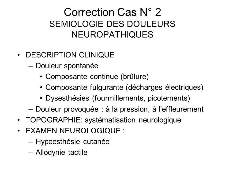 Correction Cas N° 2 SEMIOLOGIE DES DOULEURS NEUROPATHIQUES DESCRIPTION CLINIQUE –Douleur spontanée Composante continue (brûlure) Composante fulgurante