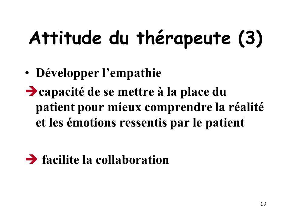 18 Attitude du thérapeute (2) Développer sa propre auto observation Le thérapeute doit pouvoir identifier et examiner ses pensées et émotions concerna