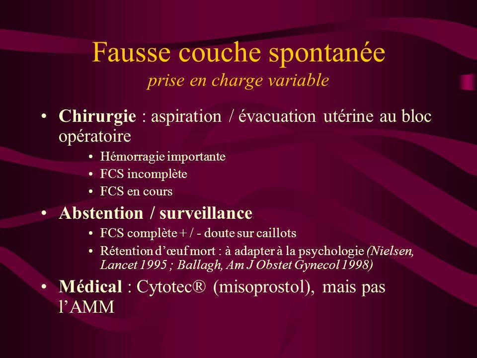 Fausse couche spontanée prise en charge variable Chirurgie : aspiration / évacuation utérine au bloc opératoire Hémorragie importante FCS incomplète F