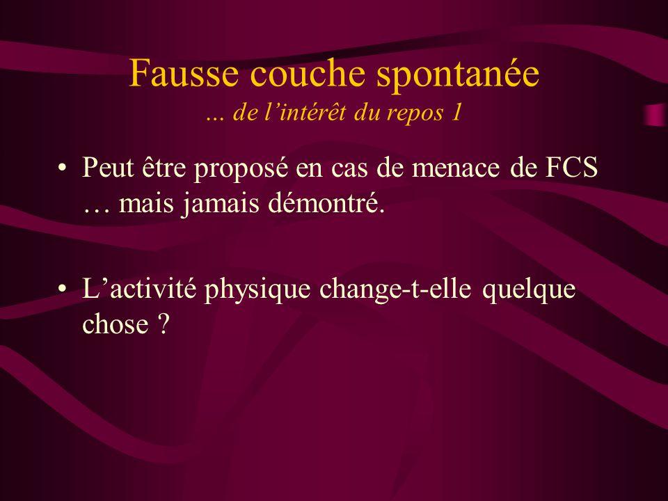 Fausse couche spontanée … de lintérêt du repos 1 Peut être proposé en cas de menace de FCS … mais jamais démontré. Lactivité physique change-t-elle qu