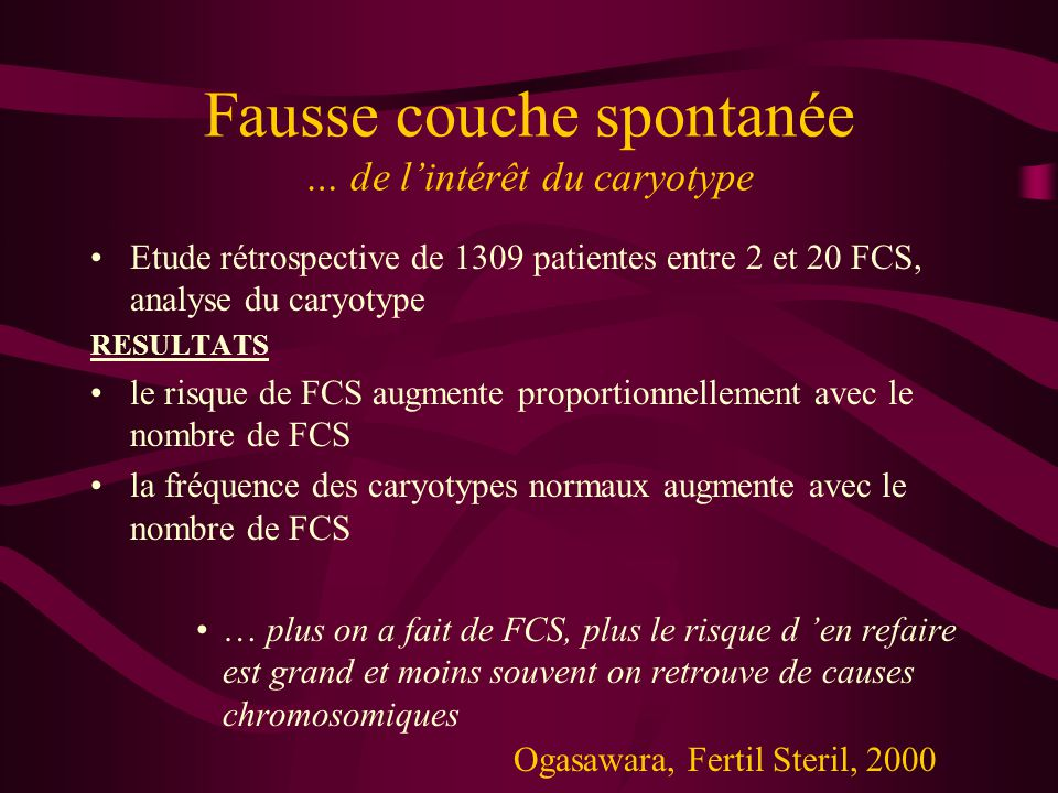 Fausse couche spontanée … de lintérêt du caryotype Etude rétrospective de 1309 patientes entre 2 et 20 FCS, analyse du caryotype RESULTATS le risque de FCS augmente proportionnellement avec le nombre de FCS la fréquence des caryotypes normaux augmente avec le nombre de FCS … plus on a fait de FCS, plus le risque d en refaire est grand et moins souvent on retrouve de causes chromosomiques Ogasawara, Fertil Steril, 2000