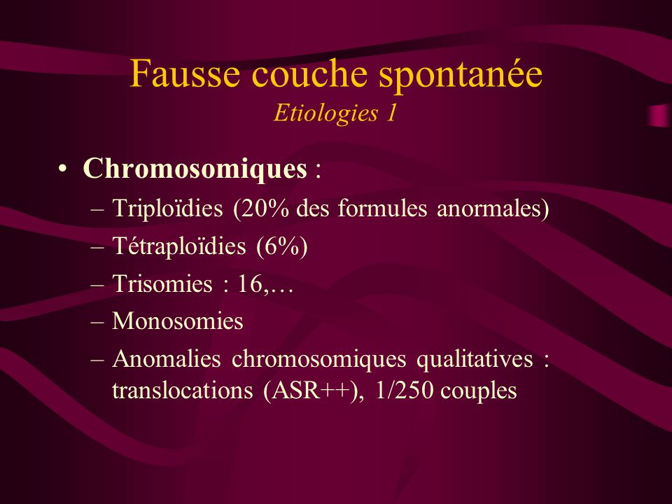 Fausse couche spontanée Etiologies 1 Chromosomiques : –Triploïdies (20% des formules anormales) –Tétraploïdies (6%) –Trisomies : 16,… –Monosomies –Ano