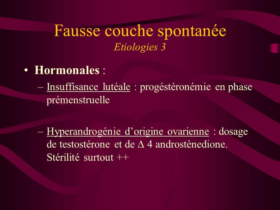 Fausse couche spontanée Etiologies 3 Hormonales : –Insuffisance lutéale : progéstéronémie en phase prémenstruelle –Hyperandrogénie dorigine ovarienne