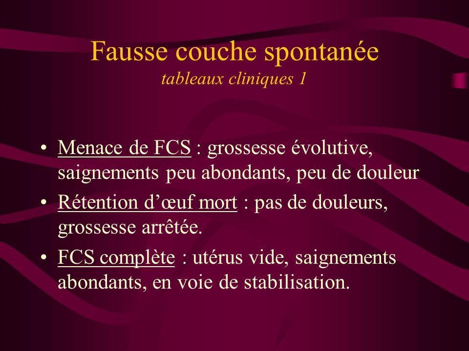 Fausse couche spontanée tableaux cliniques 1 Menace de FCS : grossesse évolutive, saignements peu abondants, peu de douleur Rétention dœuf mort : pas de douleurs, grossesse arrêtée.