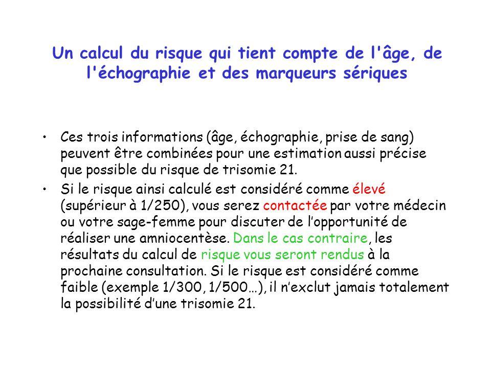 Un calcul du risque qui tient compte de l âge, de l échographie et des marqueurs sériques Ces trois informations (âge, échographie, prise de sang) peuvent être combinées pour une estimation aussi précise que possible du risque de trisomie 21.