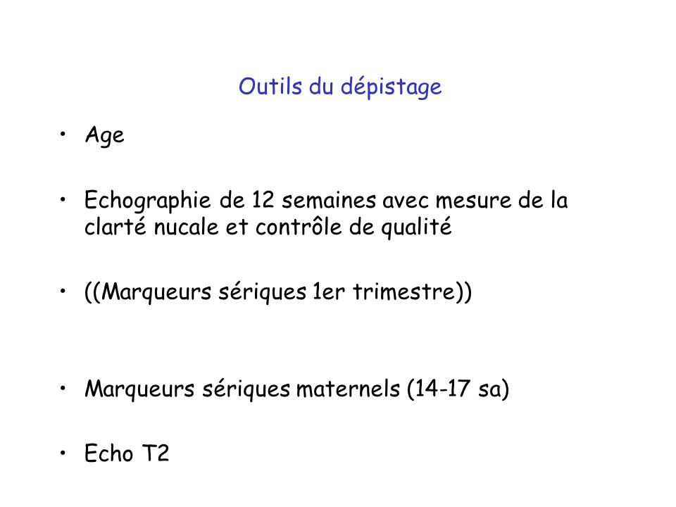Outils du dépistage Age Echographie de 12 semaines avec mesure de la clarté nucale et contrôle de qualité ((Marqueurs sériques 1er trimestre)) Marqueurs sériques maternels (14-17 sa) Echo T2
