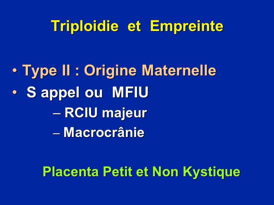 Triploidie et Empreinte Type II : Origine MaternelleType II : Origine Maternelle S appel ou MFIU S appel ou MFIU – RCIU majeur – Macrocrânie Placenta