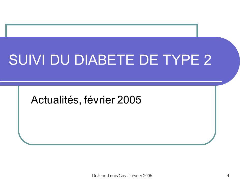Dr Jean-Louis Guy - Février 2005 1 SUIVI DU DIABETE DE TYPE 2 Actualités, février 2005