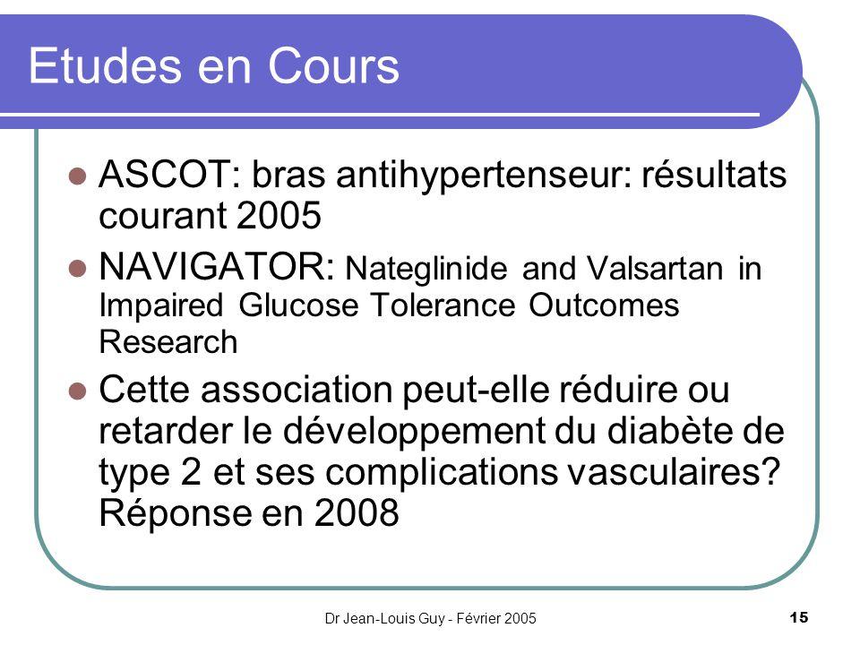 Dr Jean-Louis Guy - Février 200515 Etudes en Cours ASCOT: bras antihypertenseur: résultats courant 2005 NAVIGATOR: Nateglinide and Valsartan in Impair