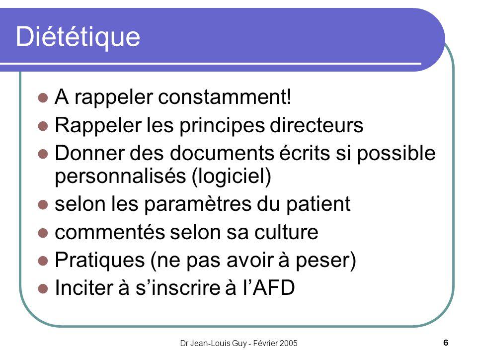 Dr Jean-Louis Guy - Février 20056 Diététique A rappeler constamment! Rappeler les principes directeurs Donner des documents écrits si possible personn