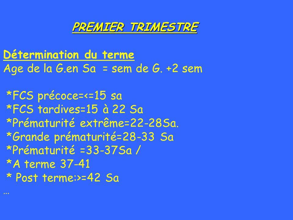 PREMIER TRIMESTRE PREMIER TRIMESTRE Détermination du terme Age de la G.en Sa = sem de G. +2 sem *FCS précoce=<=15 sa *FCS tardives=15 à 22 Sa *Prématu