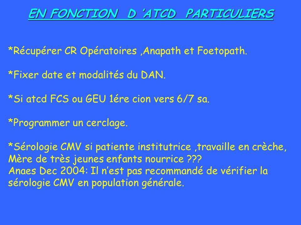 EN FONCTION D ATCD PARTICULIERS *Récupérer CR Opératoires,Anapath et Foetopath. *Fixer date et modalités du DAN. *Si atcd FCS ou GEU 1ére cion vers 6/