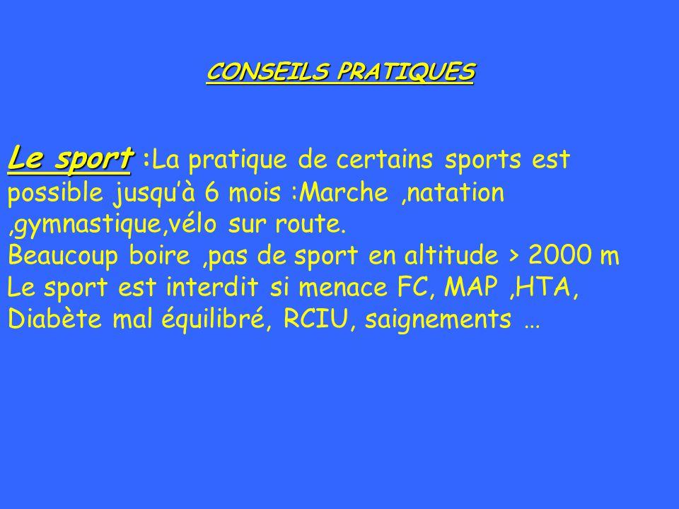 CONSEILS PRATIQUES Le sport Le sport :La pratique de certains sports est possible jusquà 6 mois :Marche,natation,gymnastique,vélo sur route. Beaucoup
