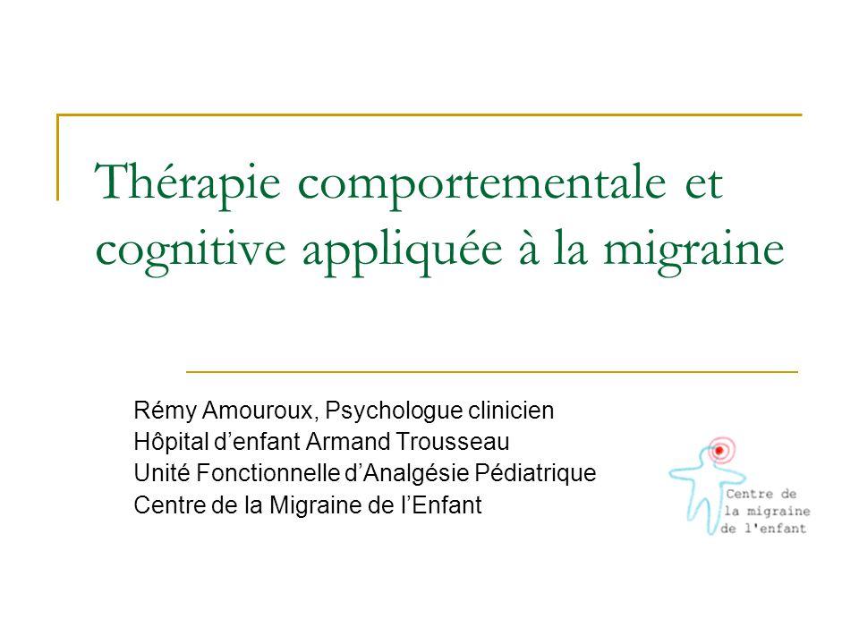 Thérapie comportementale et cognitive appliquée à la migraine Rémy Amouroux, Psychologue clinicien Hôpital denfant Armand Trousseau Unité Fonctionnell