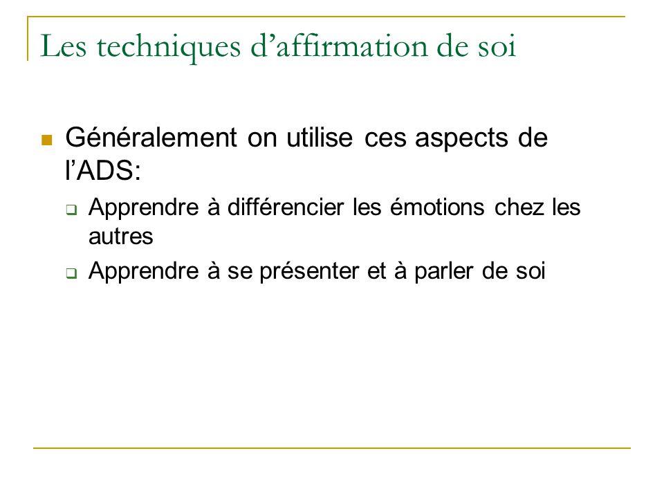 Les techniques daffirmation de soi Généralement on utilise ces aspects de lADS: Apprendre à différencier les émotions chez les autres Apprendre à se p