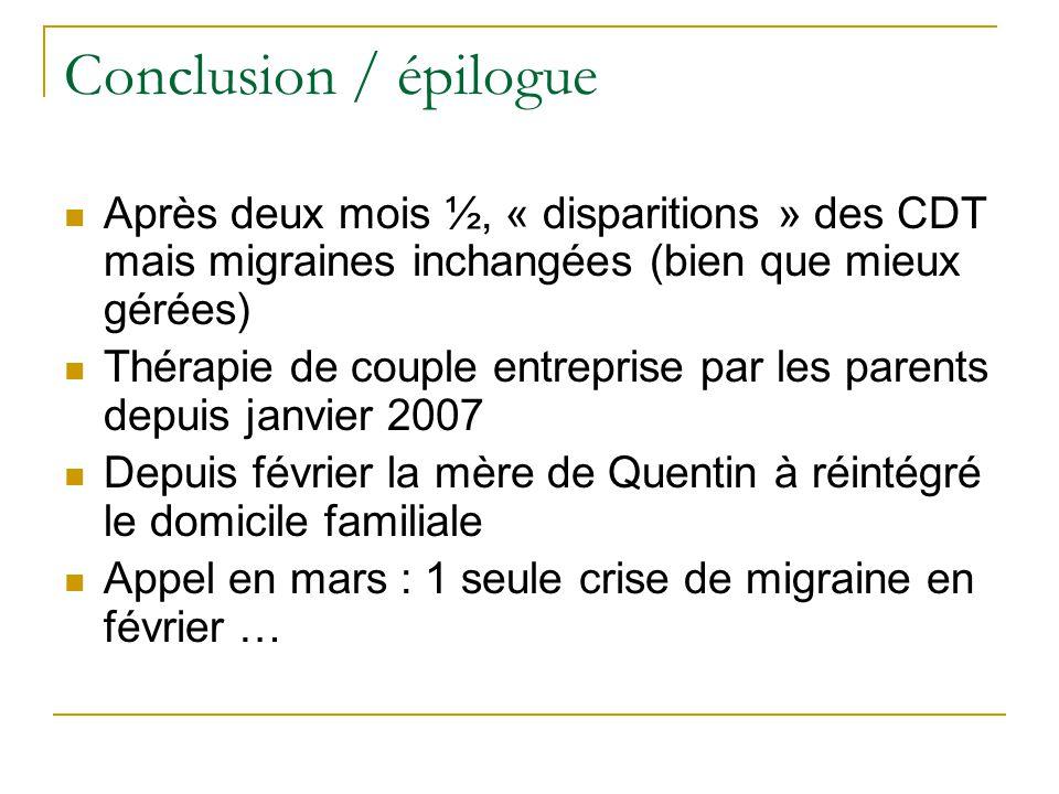Conclusion / épilogue Après deux mois ½, « disparitions » des CDT mais migraines inchangées (bien que mieux gérées) Thérapie de couple entreprise par