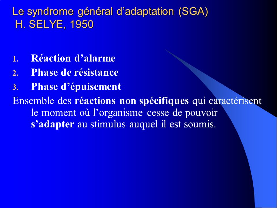 Le syndrome général dadaptation (SGA) H. SELYE, 1950 1. Réaction dalarme 2. Phase de résistance 3. Phase dépuisement Ensemble des réactions non spécif