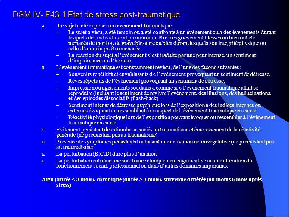 DSM IV- F43.1 Etat de stress post-traumatique A. Le sujet a été exposé à un événement traumatique –Le sujet a vécu, a été témoin ou a été confronté à