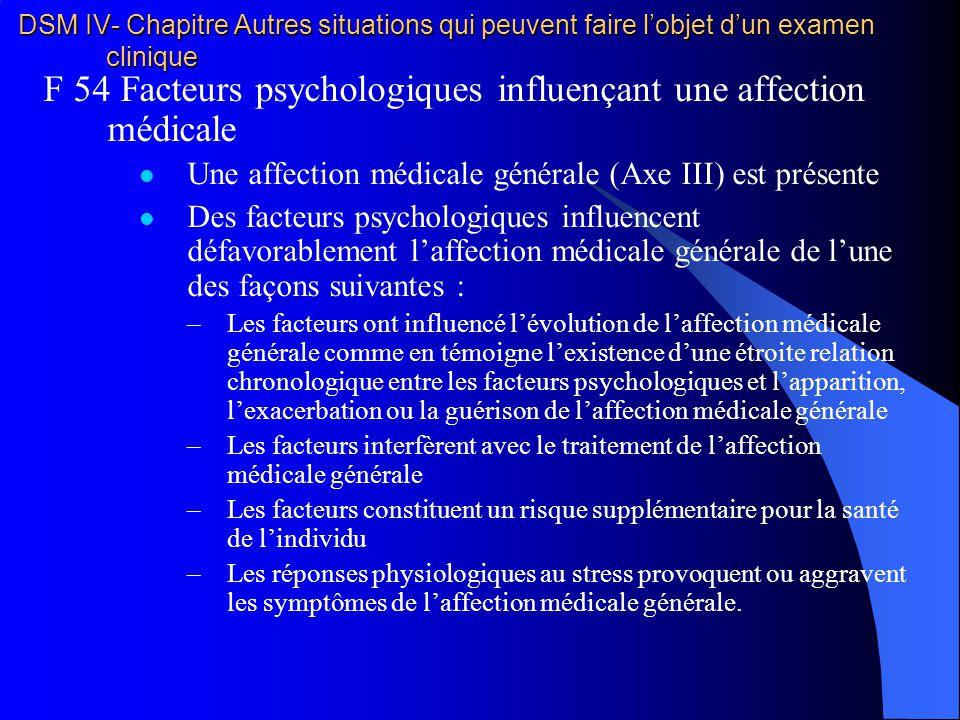 DSM IV- Chapitre Autres situations qui peuvent faire lobjet dun examen clinique F 54 Facteurs psychologiques influençant une affection médicale Une af