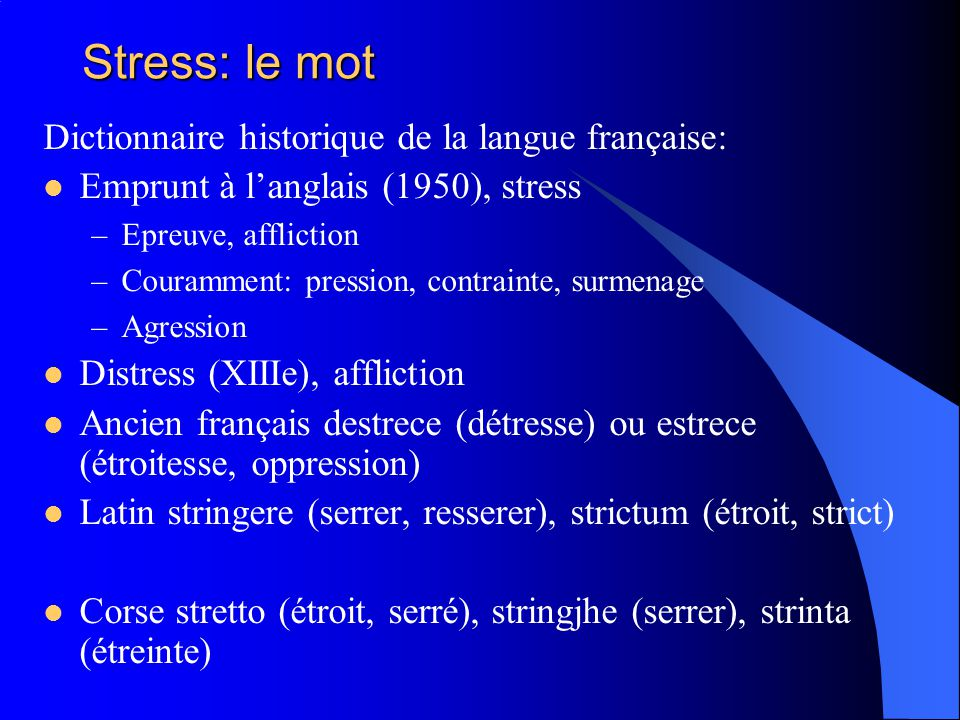 Stress: le mot Dictionnaire historique de la langue française: Emprunt à langlais (1950), stress –Epreuve, affliction –Couramment: pression, contraint