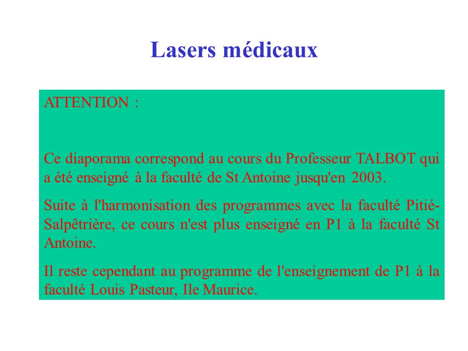 Lasers médicaux ATTENTION : Ce diaporama correspond au cours du Professeur TALBOT qui a été enseigné à la faculté de St Antoine jusqu'en 2003. Suite à