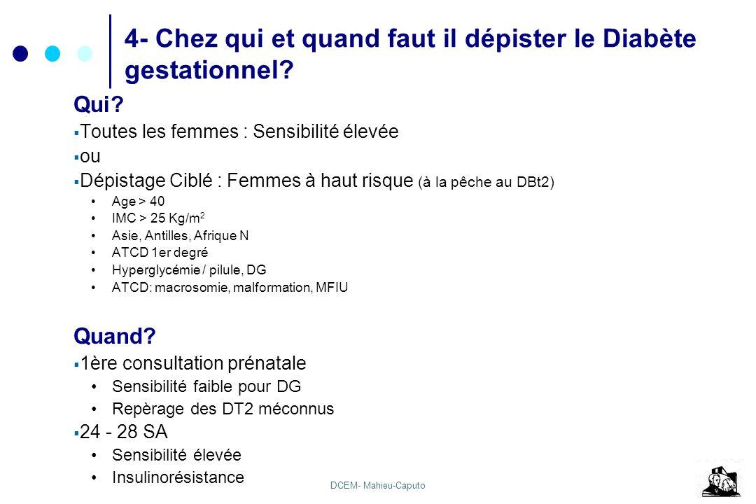 DCEM- Mahieu-Caputo 4- Chez qui et quand faut il dépister le Diabète gestationnel? Qui? Toutes les femmes : Sensibilité élevée ou Dépistage Ciblé : Fe