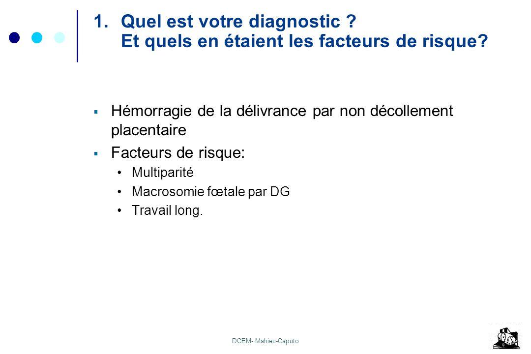 DCEM- Mahieu-Caputo 1.Quel est votre diagnostic ? Et quels en étaient les facteurs de risque? Hémorragie de la délivrance par non décollement placenta