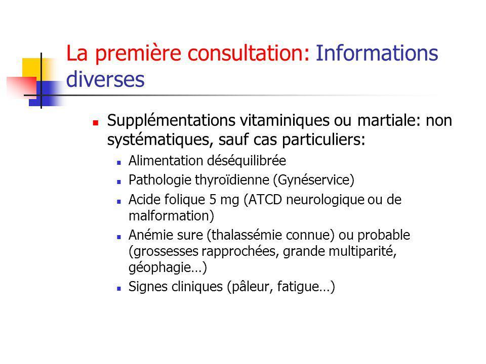 La première consultation: Informations diverses Supplémentations vitaminiques ou martiale: non systématiques, sauf cas particuliers: Alimentation déséquilibrée Pathologie thyroïdienne (Gynéservice) Acide folique 5 mg (ATCD neurologique ou de malformation) Anémie sure (thalassémie connue) ou probable (grossesses rapprochées, grande multiparité, géophagie…) Signes cliniques (pâleur, fatigue…)