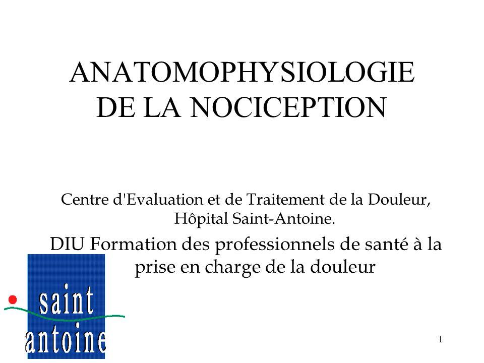 1 ANATOMOPHYSIOLOGIE DE LA NOCICEPTION F. BOUREAU Centre d'Evaluation et de Traitement de la Douleur, Hôpital Saint-Antoine. DIU Formation des profess