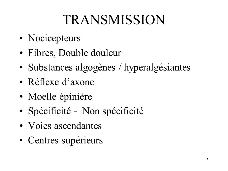 3 TRANSMISSION Nocicepteurs Fibres, Double douleur Substances algogènes / hyperalgésiantes Réflexe daxone Moelle épinière Spécificité - Non spécificit
