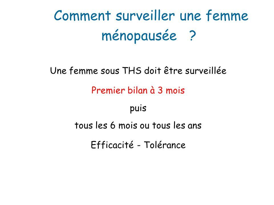 Une femme sous THS doit être surveillée Premier bilan à 3 mois puis tous les 6 mois ou tous les ans Efficacité - Tolérance Comment surveiller une femme ménopausée ?