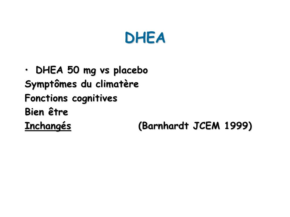 DHEA DHEA 50 mg vs placeboDHEA 50 mg vs placebo Symptômes du climatère Fonctions cognitives Bien être Inchangés (Barnhardt JCEM 1999)