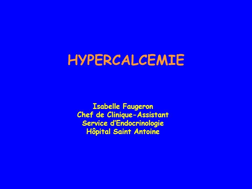 HYPERCALCEMIE Isabelle Faugeron Chef de Clinique-Assistant Service dEndocrinologie Hôpital Saint Antoine