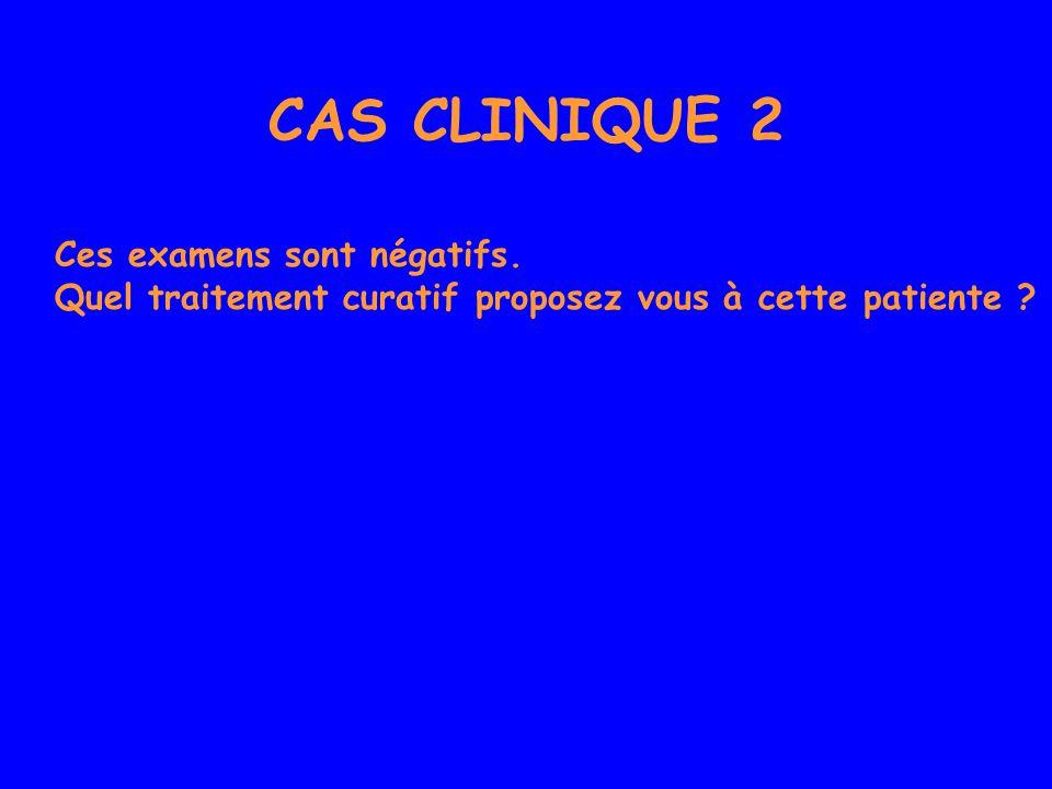 CAS CLINIQUE 2 Ces examens sont négatifs. Quel traitement curatif proposez vous à cette patiente ?