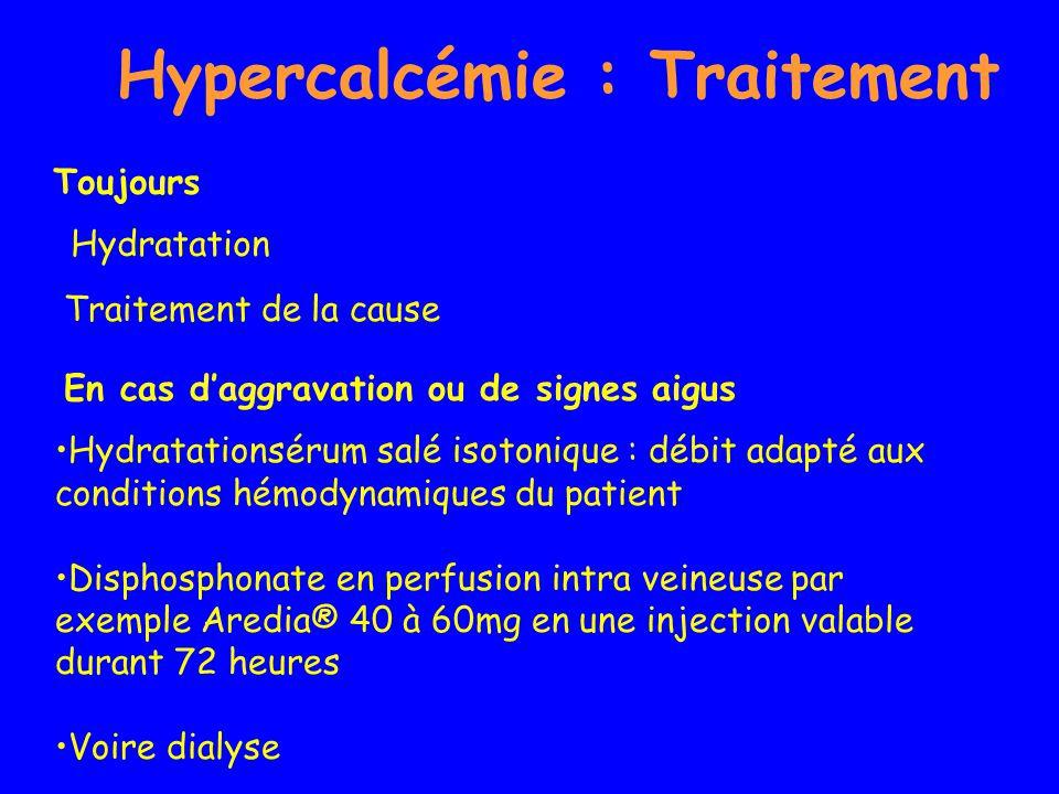 Hypercalcémie : Traitement Hydratationsérum salé isotonique : débit adapté aux conditions hémodynamiques du patient Disphosphonate en perfusion intra