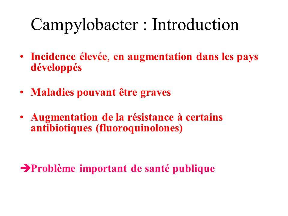Campylobacter : Introduction Incidence élevée, en augmentation dans les pays développés Maladies pouvant être graves Augmentation de la résistance à c
