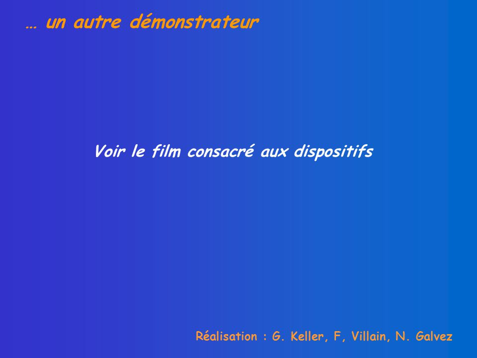 … un autre démonstrateur Réalisation : G. Keller, F, Villain, N. Galvez Voir le film consacré aux dispositifs