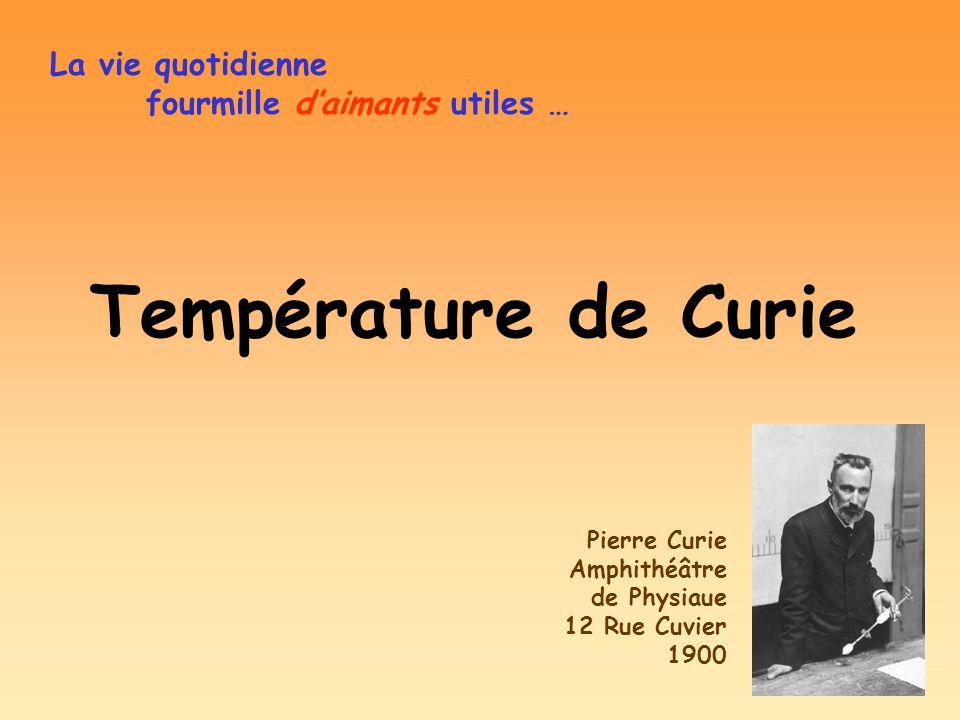 Température de Curie La vie quotidienne fourmille daimants utiles … Pierre Curie Amphithéâtre de Physiaue 12 Rue Cuvier 1900