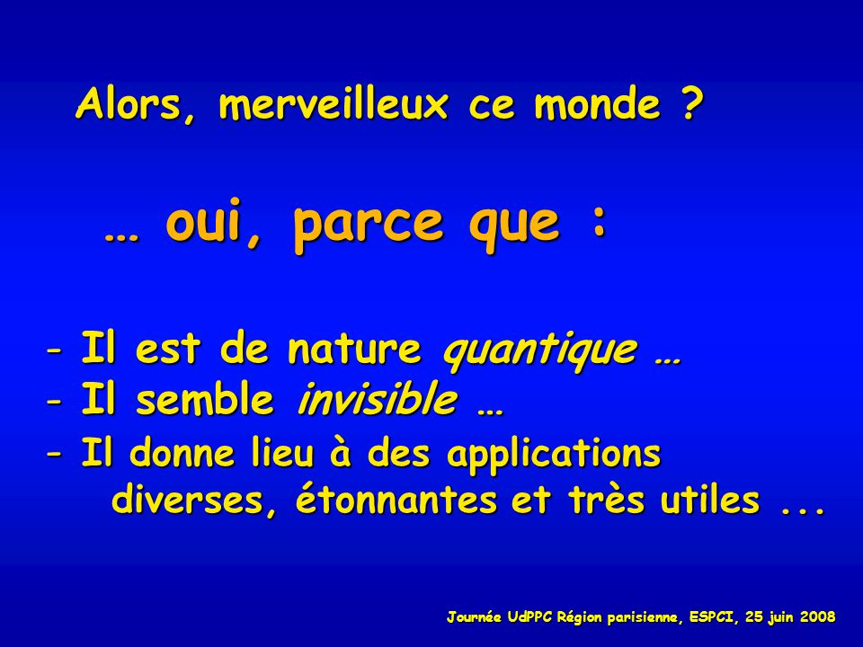 Alors, merveilleux ce monde ? … oui, parce que : - Il est de nature quantique … - Il semble invisible … - Il donne lieu à des applications diverses, é