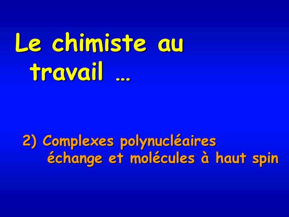 Le chimiste au travail … 2) Complexes polynucléaires échange et molécules à haut spin échange et molécules à haut spin