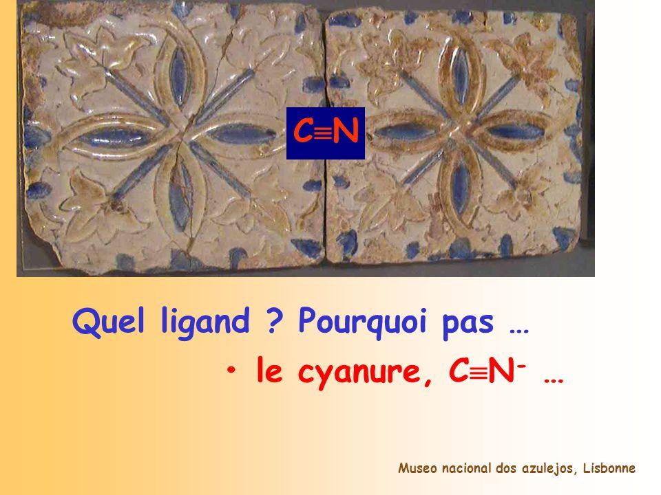 A B Quel ligand ? Pourquoi pas … le cyanure, C N - … Ligand Museo nacional dos azulejos, Lisbonne C N