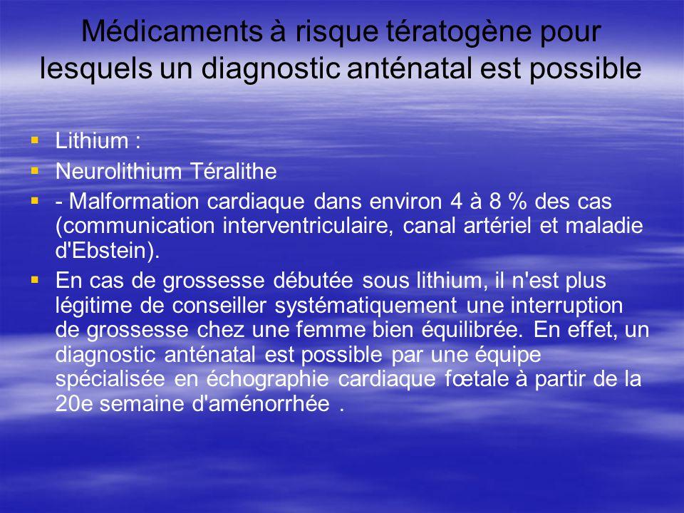 Médicaments à risque tératogène pour lesquels un diagnostic anténatal est possible Lithium : Neurolithium Téralithe - Malformation cardiaque dans envi