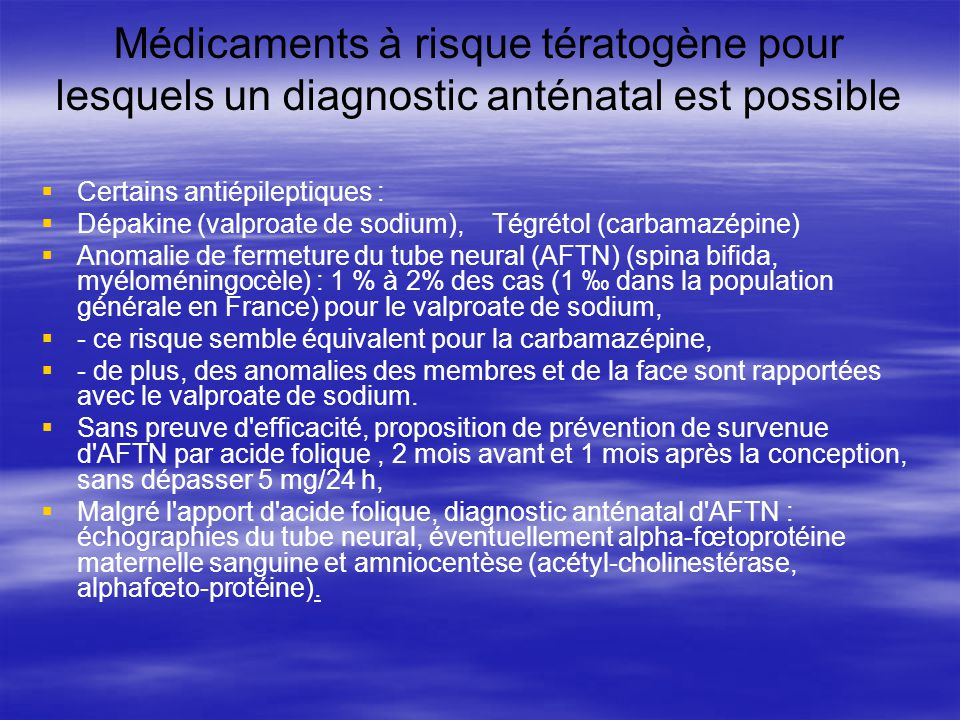 Médicaments à risque tératogène pour lesquels un diagnostic anténatal est possible Certains antiépileptiques : Dépakine (valproate de sodium), Tégréto