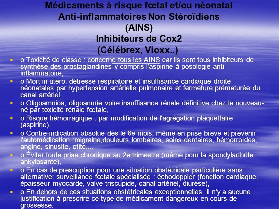 Médicaments à risque fœtal et/ou néonatal Anti-inflammatoires Non Stéroïdiens (AINS) Inhibiteurs de Cox2 (Célébrex, Vioxx..) o Toxicité de classe : co