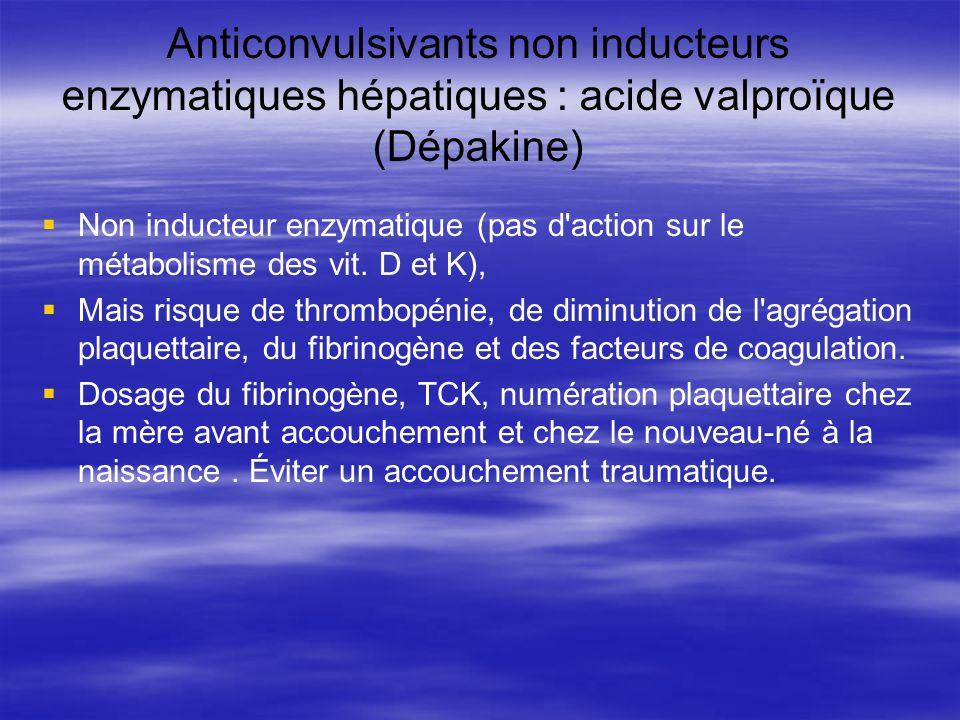 Anticonvulsivants non inducteurs enzymatiques hépatiques : acide valproïque (Dépakine) Non inducteur enzymatique (pas d'action sur le métabolisme des