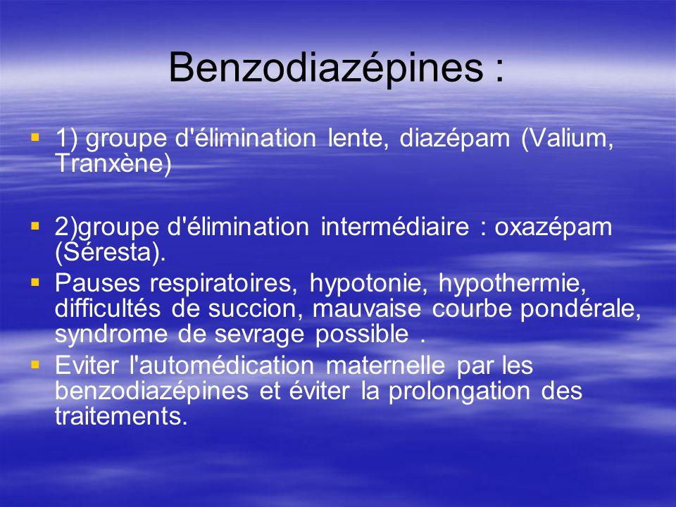 Benzodiazépines : 1) groupe d'élimination lente, diazépam (Valium, Tranxène) 2)groupe d'élimination intermédiaire : oxazépam (Séresta). Pauses respira