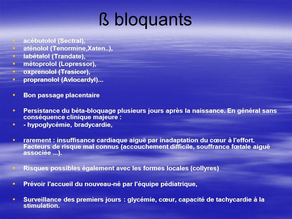 ß bloquants acébutolol (Sectral), aténolol (Tenormine,Xaten..), labétalol (Trandate), métoprolol (Lopressor), oxprenolol (Trasicor), propranolol (Avlo