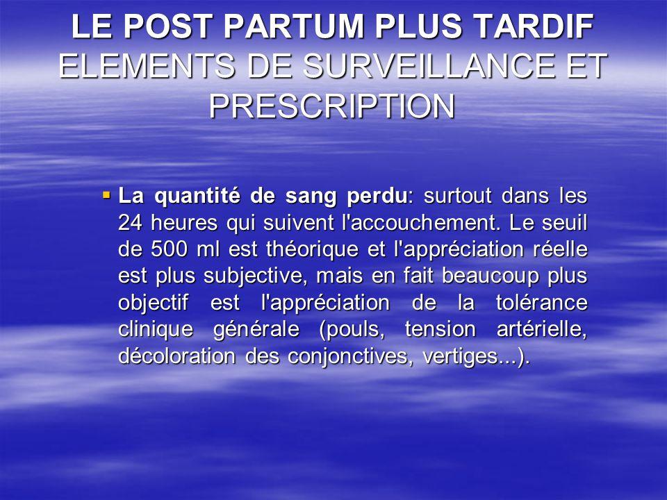 LE POST PARTUM PLUS TARDIF ELEMENTS DE SURVEILLANCE ET PRESCRIPTION La quantité de sang perdu: surtout dans les 24 heures qui suivent l'accouchement.