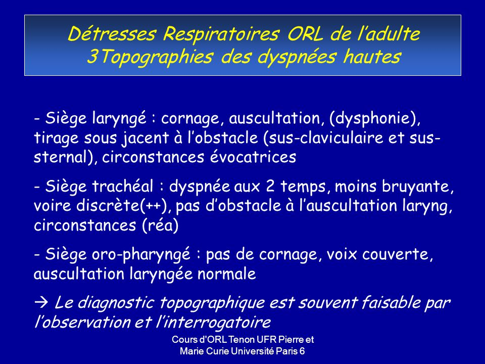 Cours d ORL Tenon UFR Pierre et Marie Curie Université Paris 6 Détresses Respiratoires ORL de ladulte Examen Clinique (suite) - Prudence dans lexamen clinique car il existe toujours un risque de décompensation chez un patient limite - Examen à labaisse-langue : œdème du plancher, tumeur, phlegmon péri-amygdalien - Laryngoscopie indirecte (miroir, fibroscope) : tumeur obstructive, diplégie laryngée, épiglottite Examen bref précisé sous AG Si normal obstacle sous-glottique ou trachéal Ne pas chercher à franchir la glotte en fibroscopie